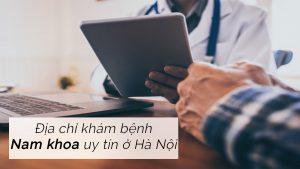 Phòng khám nam khoa uy tín tại Hà Nội bạn nên biết